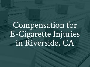 Compensation for e-cigarette injuries in Riverside, California, Contact a Riverside vape explosion lawyer.